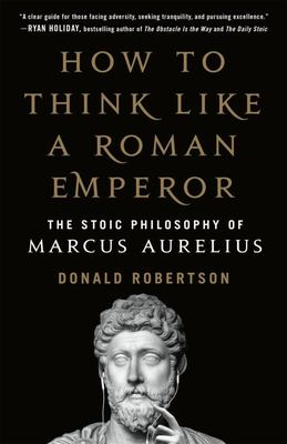 How to Think Like a Roman Emperor - The Stoic Philosophy of Marcus Aurelius