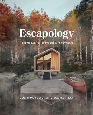 Escapology : Modern Cabins, Cottages and Retreats