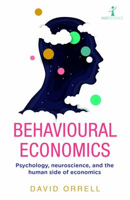 Behavioural Economics - Psychology, Neuroscience, and the Human Side of Economics