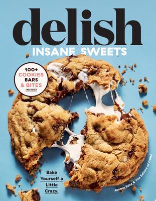 Delish Insane Sweets - Bake Yourself a Little Crazy: 100+ Cookies, Bars, Bites, and Treats