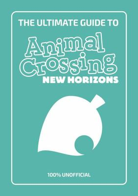 The Ultimate Guide to Animal Crossing: New Horizons - 100% Unofficial
