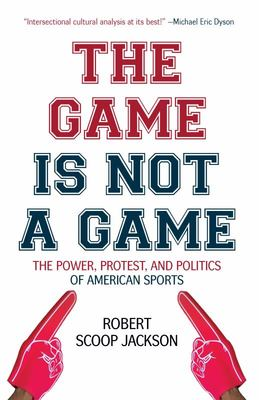 The Game Is Not a Game - The Power, Protest and Politics of American Sports