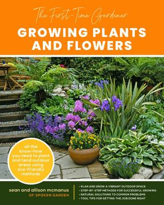 The First-Time Gardener: Growing Plants and Flowers - All the Know-How You Need to Plant and Tend Outdoor Areas Using Eco-friendly Methods