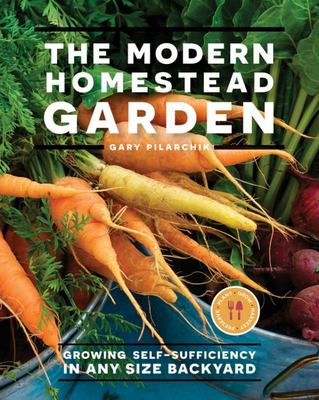The Modern Homestead Garden - Growing Self-Sufficiency in Any Size Backyard