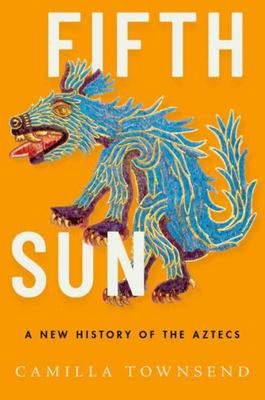 Fifth Sun - A New History of the Aztecs