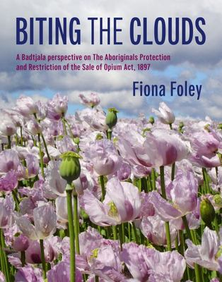 Biting the Clouds: A Badtjala Perspective on the Aboriginals Protection and Restriction of the Sale of Opium Act 1897