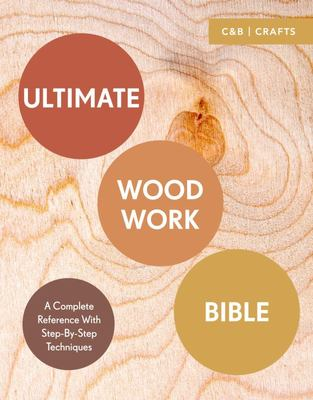 Ultimate Woodwork Bible A Complete Reference with Step-by-Step Techniques