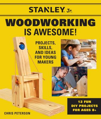 Stanley Jr. Woodworking Is Awesome - Projects, Skills, and Ideas for Young Makers