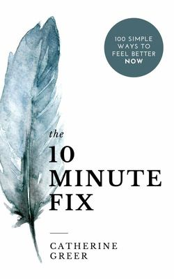 The 10 Minute Fix - 100 Simple Ways to Feel Better Now