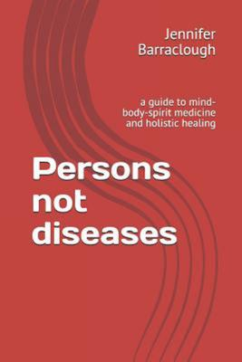 Persons Not Diseases - A Guide to Mind-Body-spirit Medicine and Holistic Healing