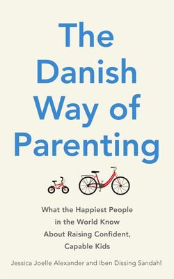 Danish Way of Parenting: What the Happiest People in the World Know About Raising Confident, Capable Kids