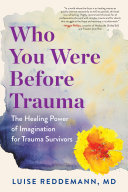Who You Were Before Trauma - Use Your Imagination and Reclaim Buried Strengths to Heal from Within