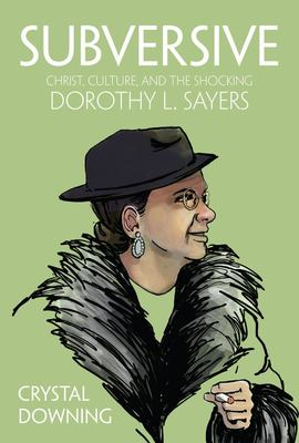 Subversive - Christ, Culture, and the Shocking Dorothy L. Sayers