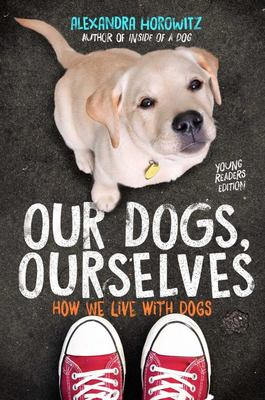 Our Dogs, Ourselves Young Readers Edition - How We Live with Dogs