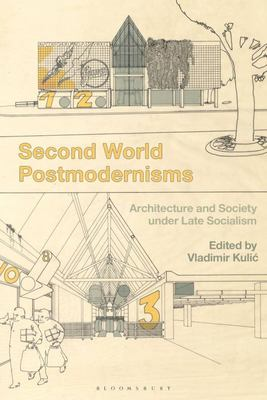 Second World Postmodernisms - Architecture and Society under Late Socialism