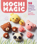 Mochi Magic - 50 Traditional and Modern Recipes for the Japanese Treat
