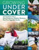 Growing under Cover - Techniques for a More Productive, Weather-Resistant, Pest-Free Vegetable Garden