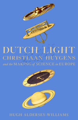 Dutch Light: Christiaan Huygens and the Making of Science in Europe