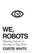 We, Robots - Staying Human in the Age of Big Data