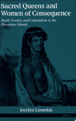 Sacred Queens and Women of Consequence - Rank, Gender, and Colonialism in the Hawaiian Islands