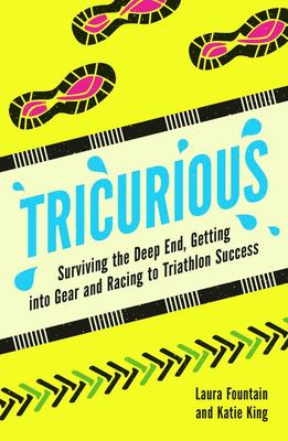 Tricurious - Surviving the Deep End, Getting into Gear and Racing to Triathlon Success