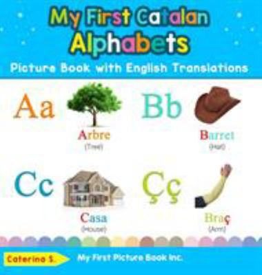 My First Catalan Alphabets Picture Book with English Translations - Bilingual Early Learning and Easy Teaching Catalan Books for Kids