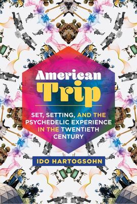 American Trip - Set, Setting, and the Psychedelic Experience in the Twentieth Century