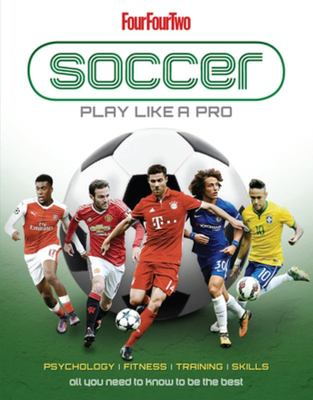 Football: Play Like a Pro - From Fitness to Field. All You Need to Know to Be the Best