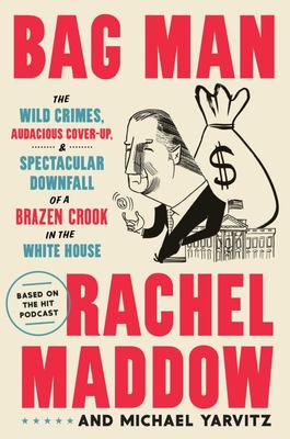 Bag Man - The Wild Crimes, Audacious Cover-Up, and Spectacular Downfall of a Brazen Crook in the White House