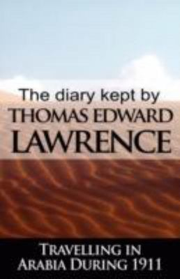 The Diary Kept by T E Lawrence While Travelling in Arabia During 1911