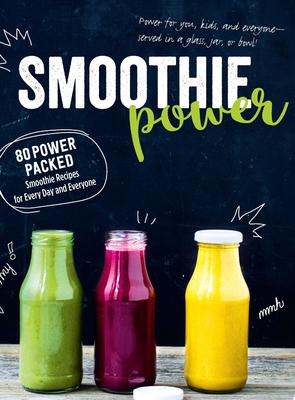 Smoothie Power: 80 Power Packed Smoothie Recipes for Everyday and Everyone