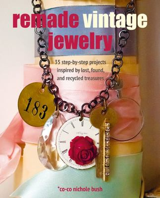 Remade Vintage Jewelry - 35 Step-By-step Projects Inspired by Lost, Found, and Recycled Treasures