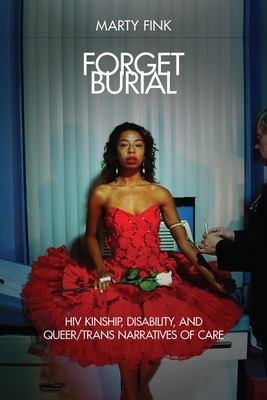 Forget Burial - HIV Kinship, Disability, and Queer/Trans Narratives of Care
