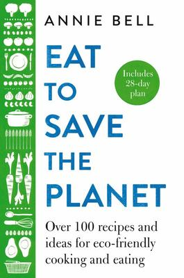 Eat to Save the Planet - 85 Recipes and Ideas for Eco-Friendly Cooking, Eating and Food-shopping