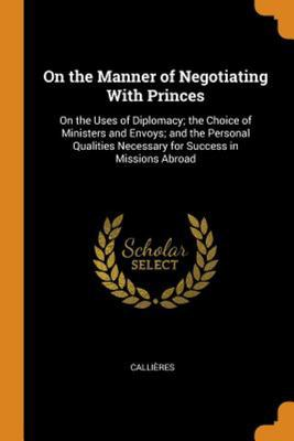 On the Manner of Negotiating with Princes: On the Uses of Diplomacy; The Choice of Ministers and Envoys; And the Personal Qualities Necessary for Succ