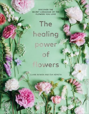 The Healing Power of Flowers - Discover the Secret Language of the Flowers You Love