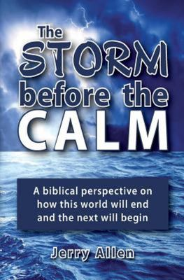 The Storm Before the Calm - A Biblical Perspective on How This World Will End and the Next Will Begin