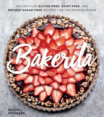 Bakerita - 100+ No-Fuss Gluten-Free, Dairy-Free, and Refined Sugar-Free Recipes for the Modern Baker