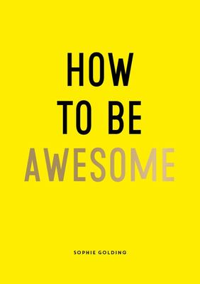 How to Be Awesome - Wise Words and Smart Ideas to Help You Win at Life