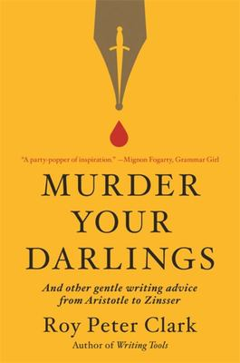 Murder Your Darlings - And Other Gentle Writing Advice from Aristotle to Zinsser