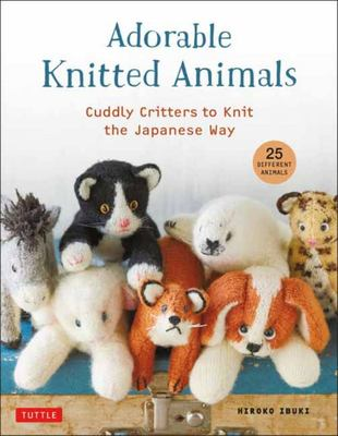 Adorable Knitted Animals - Cuddly Creatures to Knit the Japanese Way (25 Different Toy Animals)