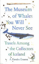 The Museum of Whales You Will Never See - Travels Among the Collectors of Iceland