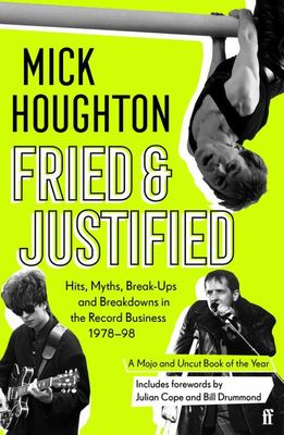 Fried and Justified - Hits, Myths, Break-Ups and Breakdowns in the Record Business 1978-98