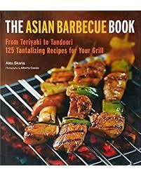 The Asian Barbecue Book - From Teriyaki to Tandoori, 125 Tantalizing Recipes for Your Grill