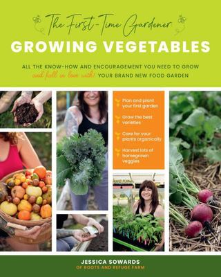 The First-Time Gardener: Growing Vegetables - All the Know-How and Encouragement You Need to Grow - and Fall in Love with! - Your Brand New Food Garden