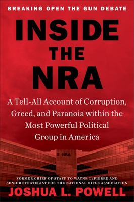 Inside the NRA - A Tell-All Account of Corruption, Greed, and Paranoia Within the Most Powerful Political Group in America