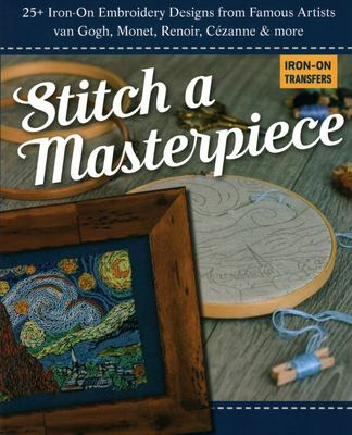 Stitch a Masterpiece - 25+ Iron-On Embroidery Designs from Famous Artists; Van Gogh, Monet, Matisse, Cézanne and More