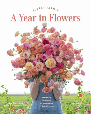 Floret Farms: A Year in Flowers: Designing Gorgeous Arrangements for Every Season