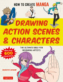 How to Create Manga: Drawing Action Characters and Scenes - The Ultimate Bible for Beginning Artists - with over 600 Illustrations