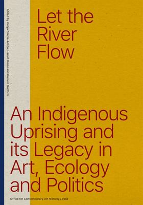 Let the River Flow - An Eco-Indigenous Uprising and Its Legacies in Art and Politics